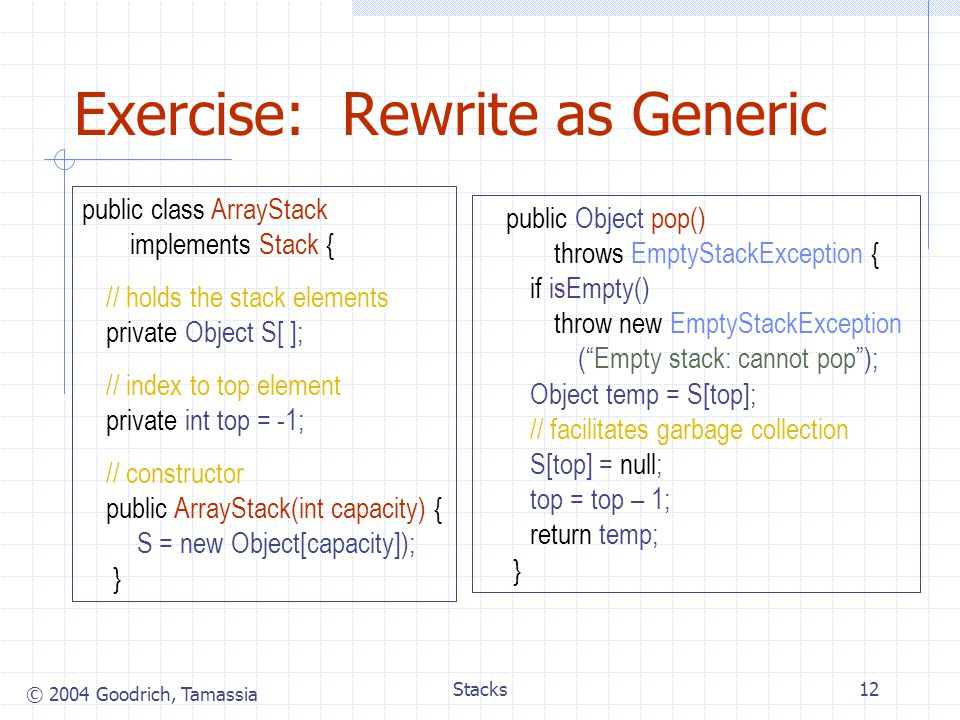 © 2004 Goodrich, Tamassia Stacks12 Exercise: Rewrite as Generic public class ArrayStack implements Stack { // holds the stack elements private Object S[ ]; // index to top element private int top = -1; // constructor public ArrayStack(int capacity) { S = new Object[capacity]); } public Object pop() throws EmptyStackException { if isEmpty() throw new EmptyStackException ( Empty stack: cannot pop ); Object temp = S[top]; // facilitates garbage collection S[top] = null; top = top – 1; return temp; }