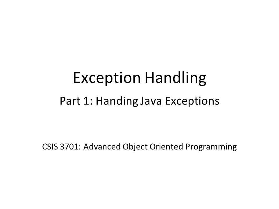 Exception Handling Part 1: Handing Java Exceptions CSIS 3701: Advanced Object Oriented Programming
