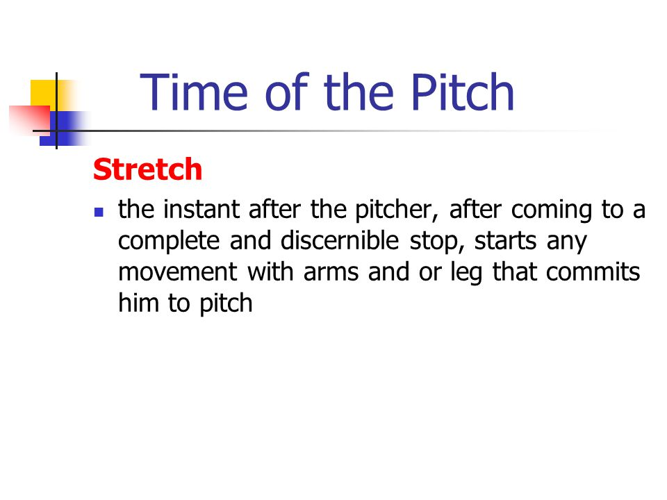 Time of the Pitch Stretch the instant after the pitcher, after coming to a complete and discernible stop, starts any movement with arms and or leg that commits him to pitch