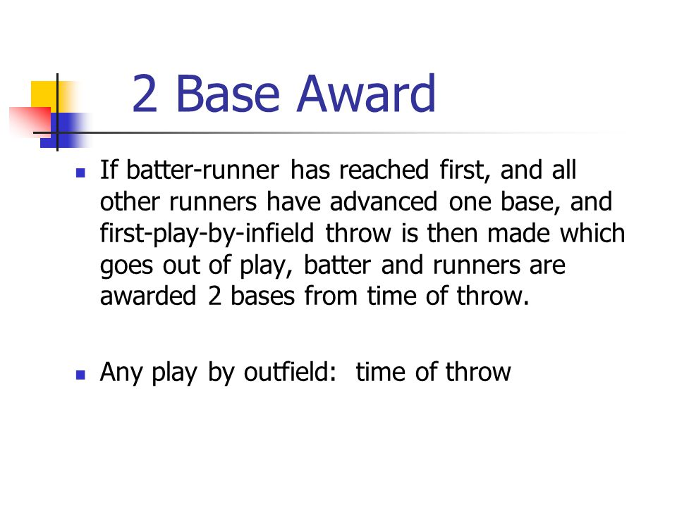 2 Base Award If batter-runner has reached first, and all other runners have advanced one base, and first-play-by-infield throw is then made which goes out of play, batter and runners are awarded 2 bases from time of throw.