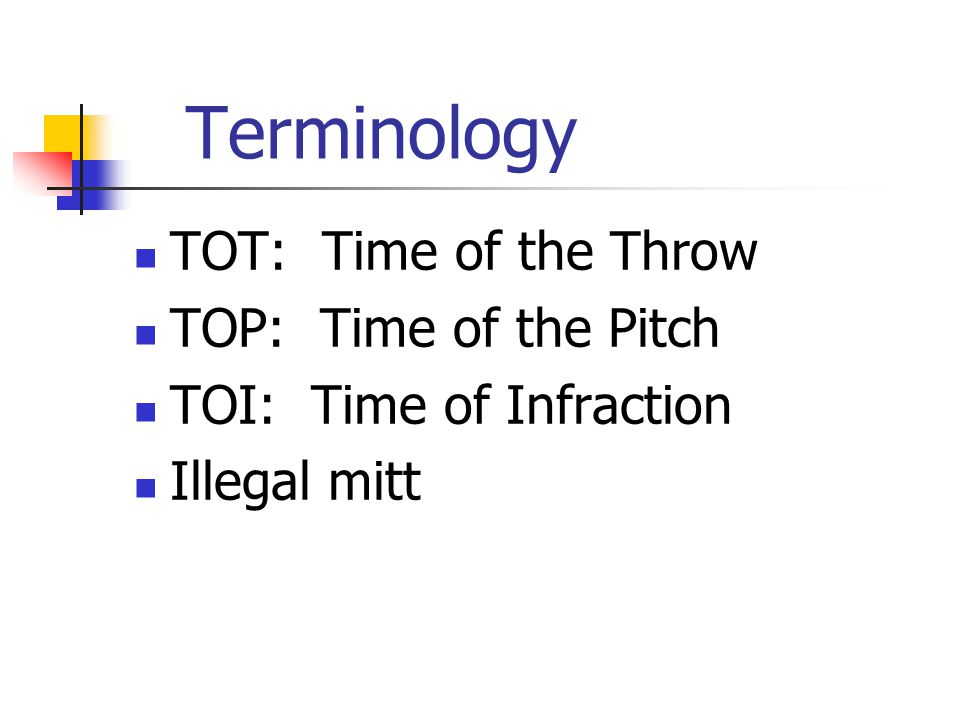 Terminology TOT: Time of the Throw TOP: Time of the Pitch TOI: Time of Infraction Illegal mitt