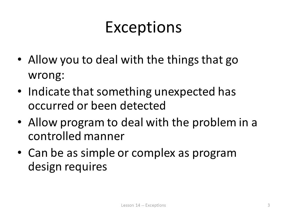 Exceptions Allow you to deal with the things that go wrong: Indicate that something unexpected has occurred or been detected Allow program to deal with the problem in a controlled manner Can be as simple or complex as program design requires Lesson Exceptions3