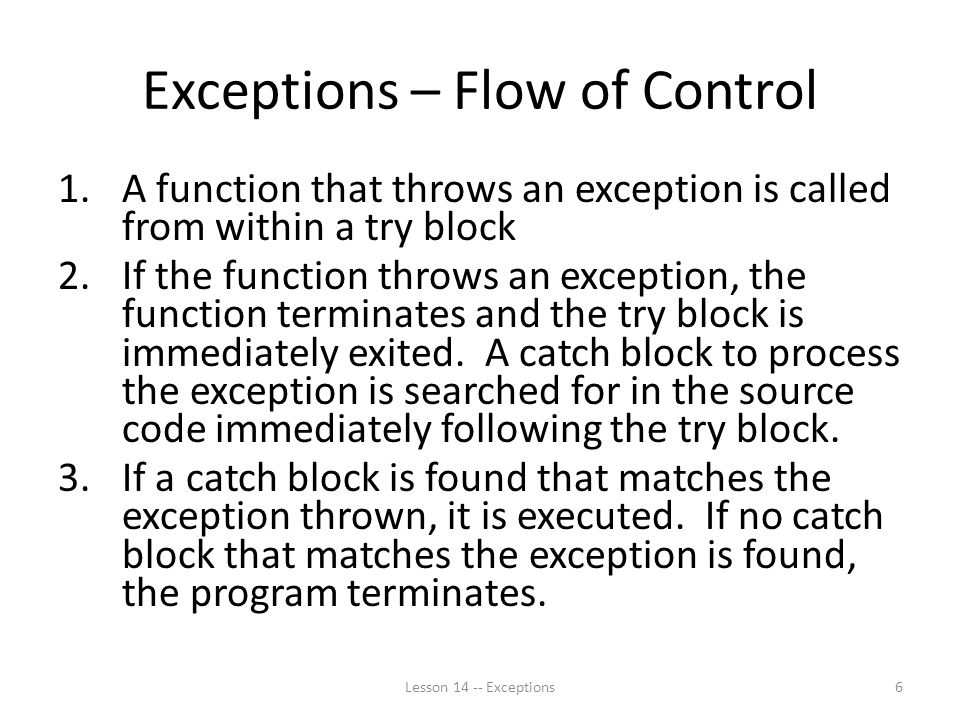 Exceptions – Flow of Control 1.A function that throws an exception is called from within a try block 2.If the function throws an exception, the function terminates and the try block is immediately exited.
