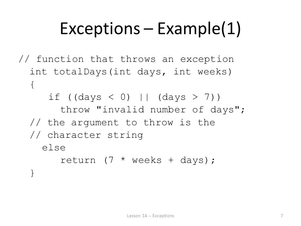Exceptions – Example(1) // function that throws an exception int totalDays(int days, int weeks) { if ((days 7)) throw invalid number of days ; // the argument to throw is the // character string else return (7 * weeks + days); } Lesson Exceptions7