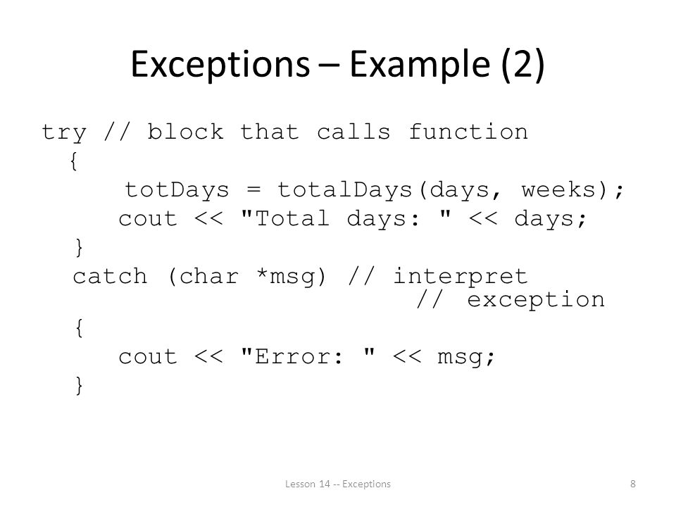Exceptions – Example (2) try // block that calls function { totDays = totalDays(days, weeks); cout << Total days: << days; } catch (char *msg) // interpret // exception { cout << Error: << msg; } Lesson Exceptions8