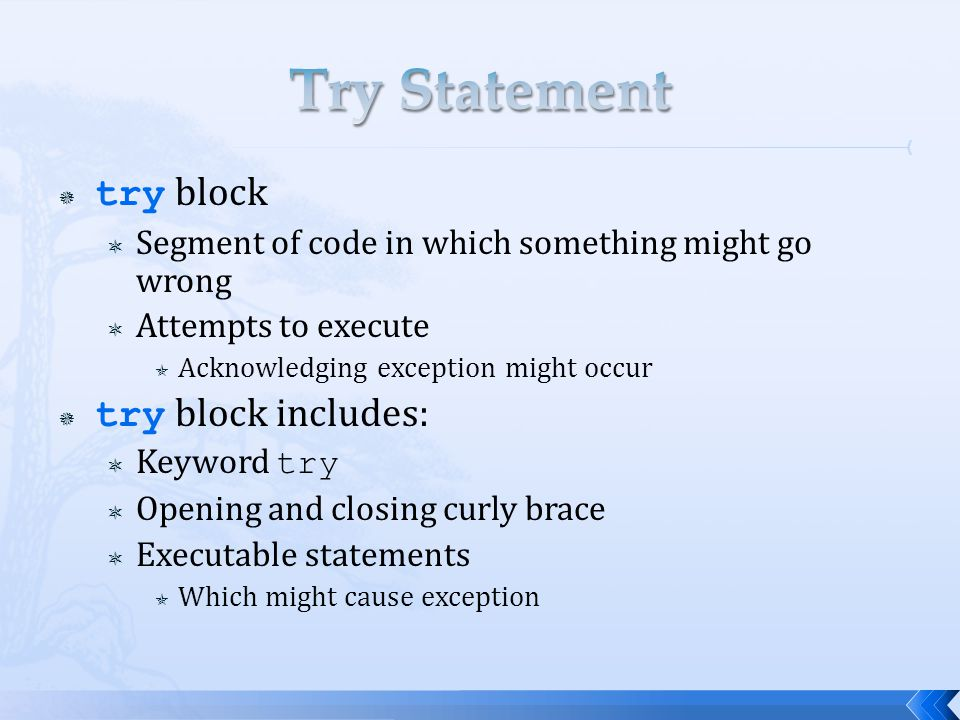  try block  Segment of code in which something might go wrong  Attempts to execute  Acknowledging exception might occur  try block includes:  Keyword try  Opening and closing curly brace  Executable statements  Which might cause exception