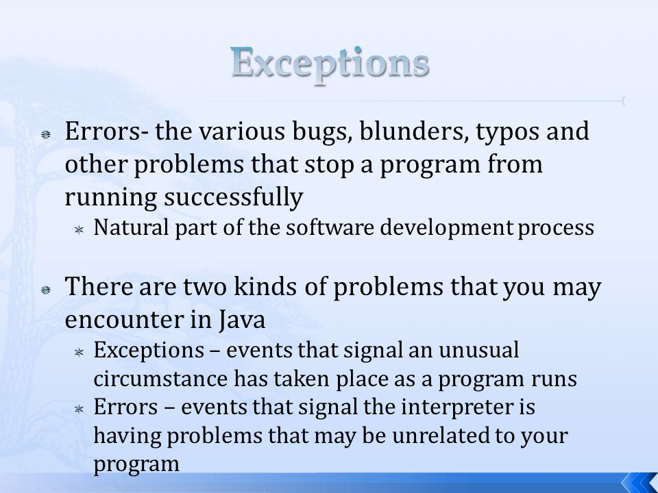  Errors- the various bugs, blunders, typos and other problems that stop a program from running successfully  Natural part of the software development process  There are two kinds of problems that you may encounter in Java  Exceptions – events that signal an unusual circumstance has taken place as a program runs  Errors – events that signal the interpreter is having problems that may be unrelated to your program