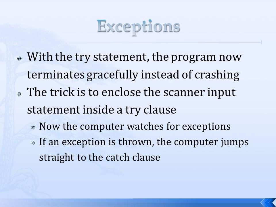  With the try statement, the program now terminates gracefully instead of crashing  The trick is to enclose the scanner input statement inside a try clause  Now the computer watches for exceptions  If an exception is thrown, the computer jumps straight to the catch clause