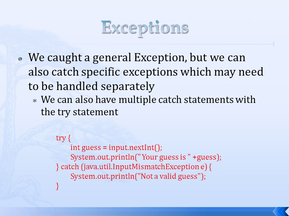  We caught a general Exception, but we can also catch specific exceptions which may need to be handled separately  We can also have multiple catch statements with the try statement try { int guess = input.nextInt(); System.out.println( Your guess is +guess); } catch (java.util.InputMismatchException e) { System.out.println( Not a valid guess ); }
