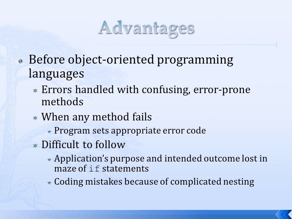  Before object-oriented programming languages  Errors handled with confusing, error-prone methods  When any method fails  Program sets appropriate error code  Difficult to follow  Application's purpose and intended outcome lost in maze of if statements  Coding mistakes because of complicated nesting