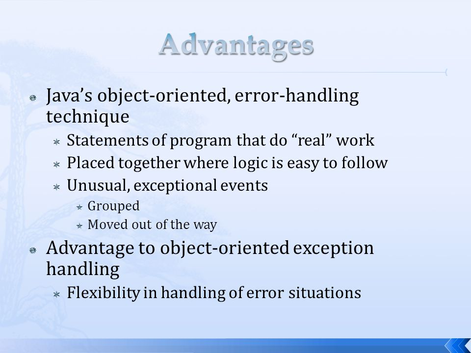  Java's object-oriented, error-handling technique  Statements of program that do real work  Placed together where logic is easy to follow  Unusual, exceptional events  Grouped  Moved out of the way  Advantage to object-oriented exception handling  Flexibility in handling of error situations