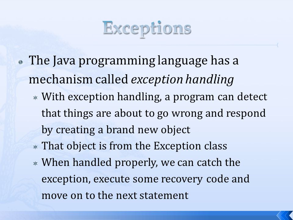  The Java programming language has a mechanism called exception handling  With exception handling, a program can detect that things are about to go wrong and respond by creating a brand new object  That object is from the Exception class  When handled properly, we can catch the exception, execute some recovery code and move on to the next statement