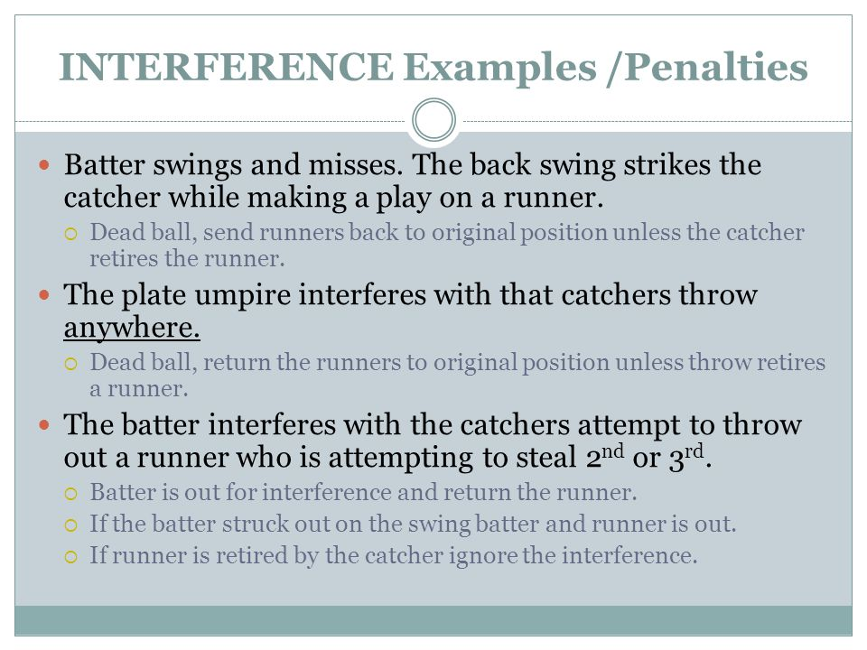 INTERFERENCE Examples /Penalties Batter swings and misses.