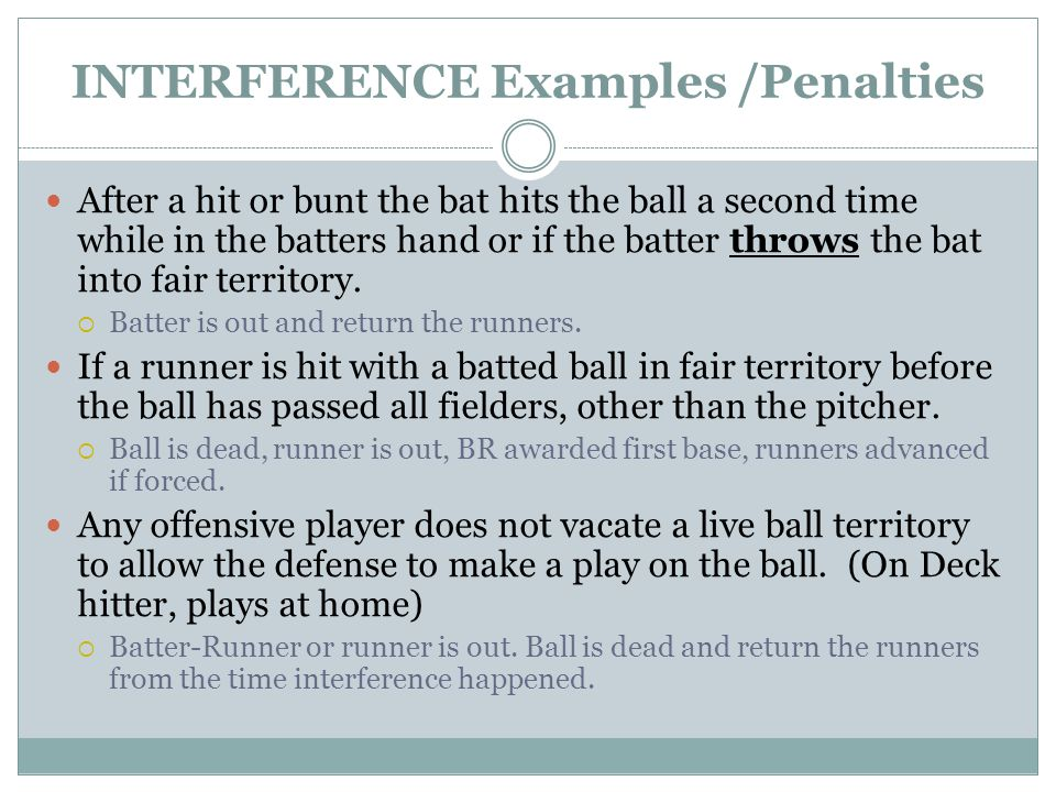 INTERFERENCE Examples /Penalties After a hit or bunt the bat hits the ball a second time while in the batters hand or if the batter throws the bat into fair territory.