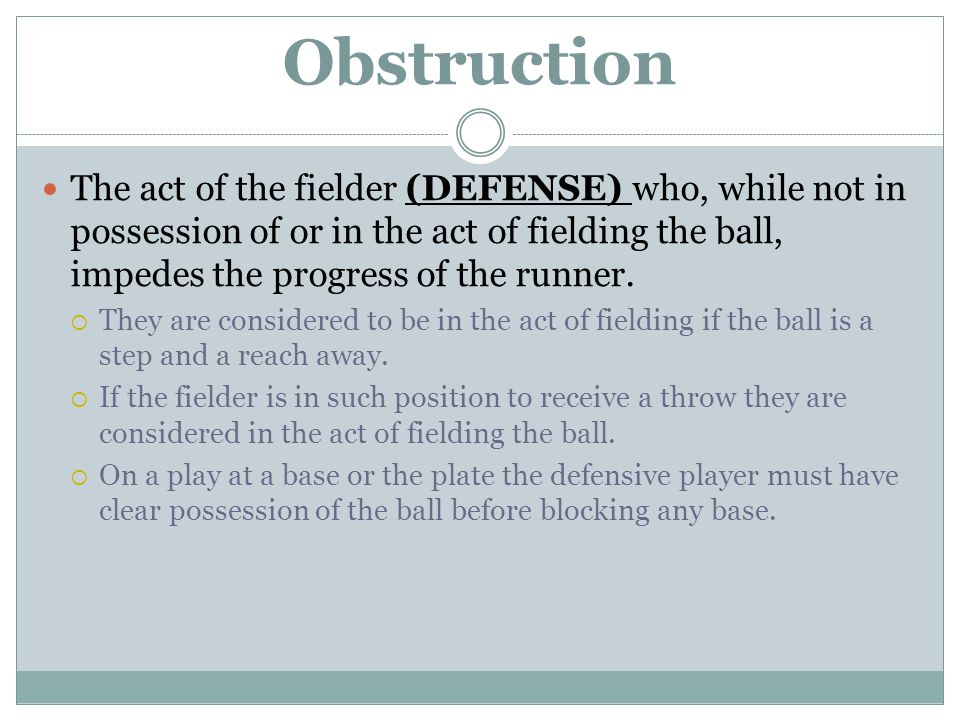 Obstruction The act of the fielder (DEFENSE) who, while not in possession of or in the act of fielding the ball, impedes the progress of the runner.