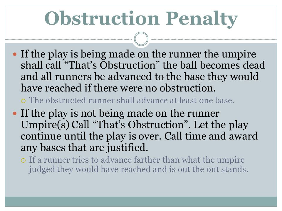 Obstruction Penalty If the play is being made on the runner the umpire shall call That's Obstruction the ball becomes dead and all runners be advanced to the base they would have reached if there were no obstruction.