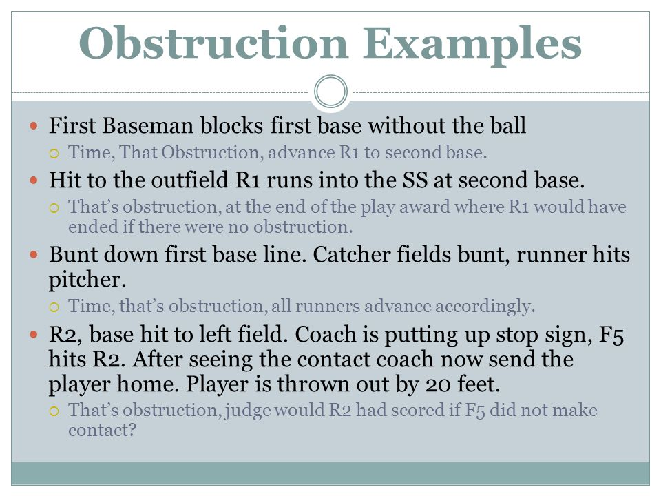 Obstruction Examples First Baseman blocks first base without the ball  Time, That Obstruction, advance R1 to second base.