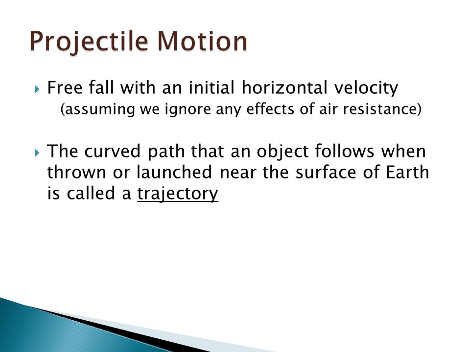  Free fall with an initial horizontal velocity (assuming we ignore any effects of air resistance)  The curved path that an object follows when thrown or launched near the surface of Earth is called a trajectory