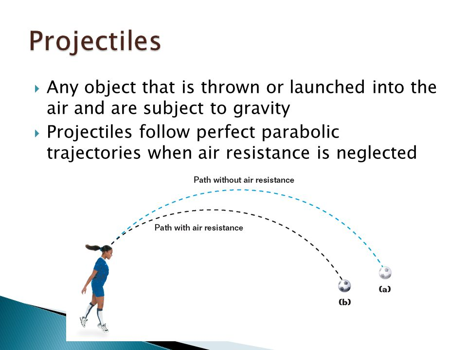  Any object that is thrown or launched into the air and are subject to gravity  Projectiles follow perfect parabolic trajectories when air resistance is neglected