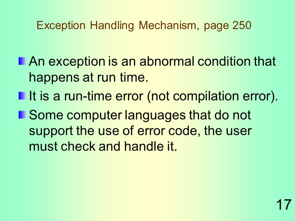 17 Exception Handling Mechanism, page 250 An exception is an abnormal condition that happens at run time.