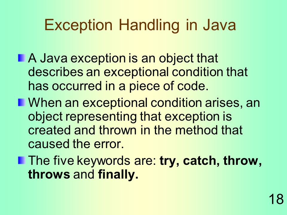 18 Exception Handling in Java A Java exception is an object that describes an exceptional condition that has occurred in a piece of code.