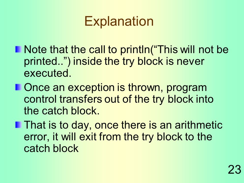 23 Explanation Note that the call to println( This will not be printed.. ) inside the try block is never executed.