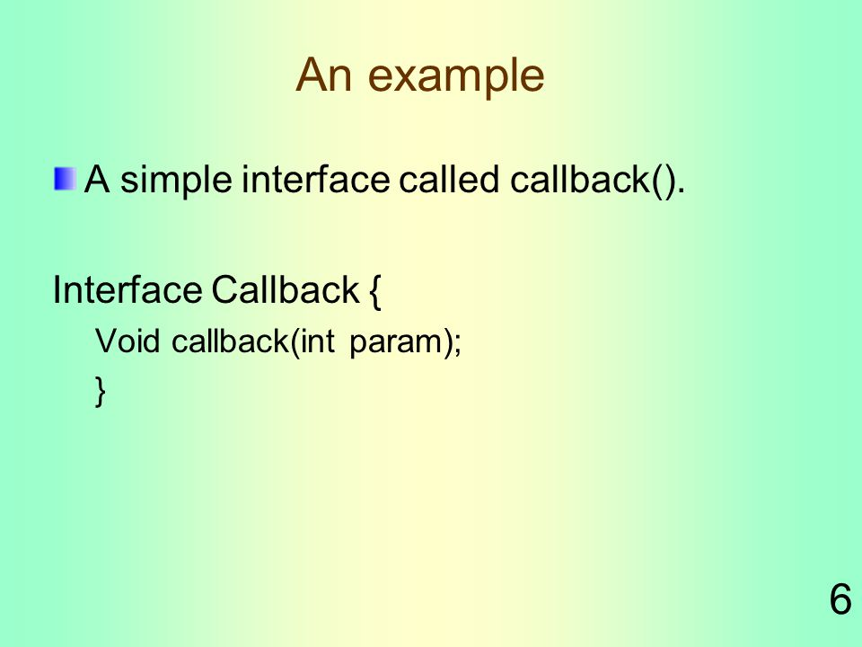 6 An example A simple interface called callback(). Interface Callback { Void callback(int param); }
