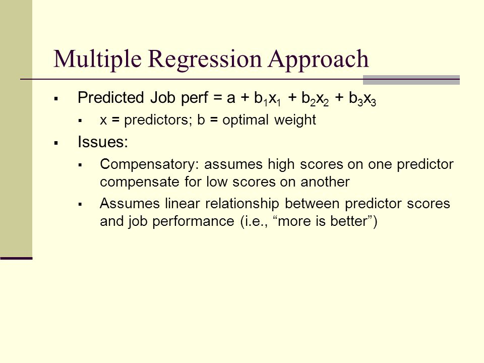 Multiple Regression Approach  Predicted Job perf = a + b 1 x 1 + b 2 x 2 + b 3 x 3  x = predictors; b = optimal weight  Issues:  Compensatory: assumes high scores on one predictor compensate for low scores on another  Assumes linear relationship between predictor scores and job performance (i.e., more is better )