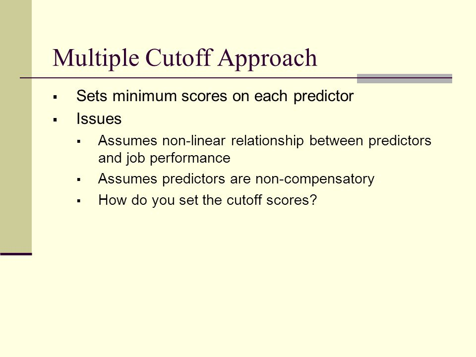 Multiple Cutoff Approach  Sets minimum scores on each predictor  Issues  Assumes non-linear relationship between predictors and job performance  Assumes predictors are non-compensatory  How do you set the cutoff scores