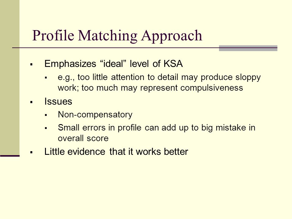 Profile Matching Approach  Emphasizes ideal level of KSA  e.g., too little attention to detail may produce sloppy work; too much may represent compulsiveness  Issues  Non-compensatory  Small errors in profile can add up to big mistake in overall score  Little evidence that it works better