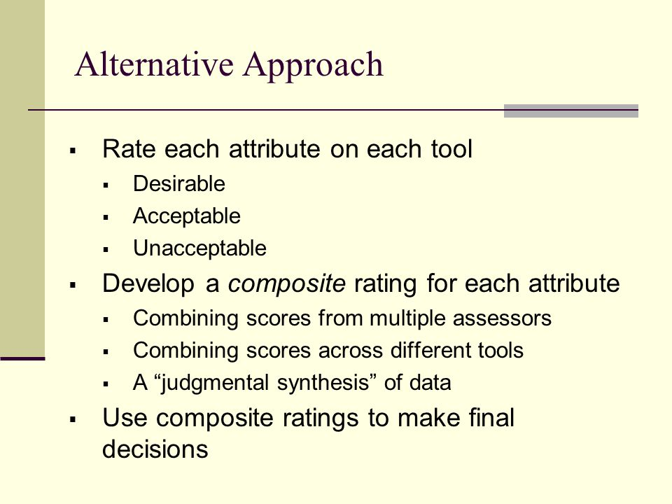 Alternative Approach  Rate each attribute on each tool  Desirable  Acceptable  Unacceptable  Develop a composite rating for each attribute  Combining scores from multiple assessors  Combining scores across different tools  A judgmental synthesis of data  Use composite ratings to make final decisions