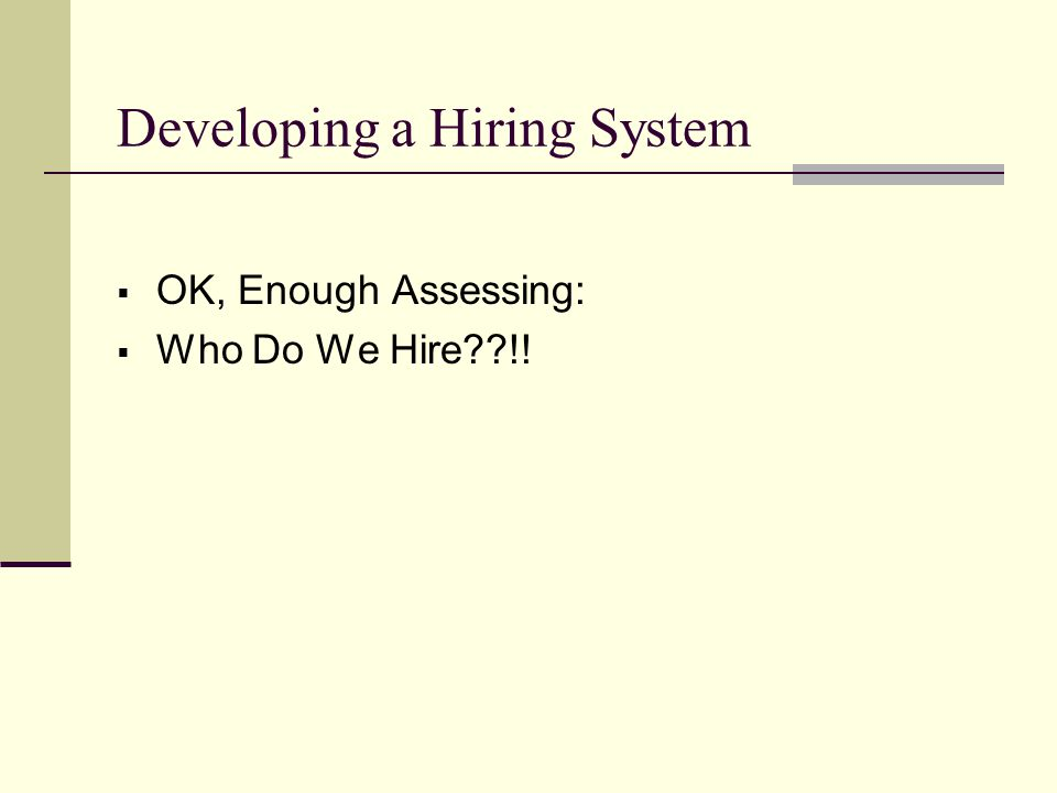 Developing a Hiring System  OK, Enough Assessing:  Who Do We Hire !!