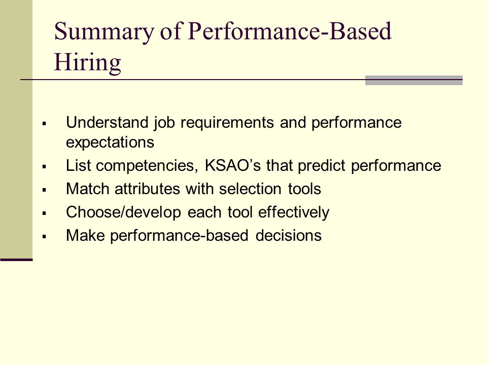 Summary of Performance-Based Hiring  Understand job requirements and performance expectations  List competencies, KSAO's that predict performance  Match attributes with selection tools  Choose/develop each tool effectively  Make performance-based decisions