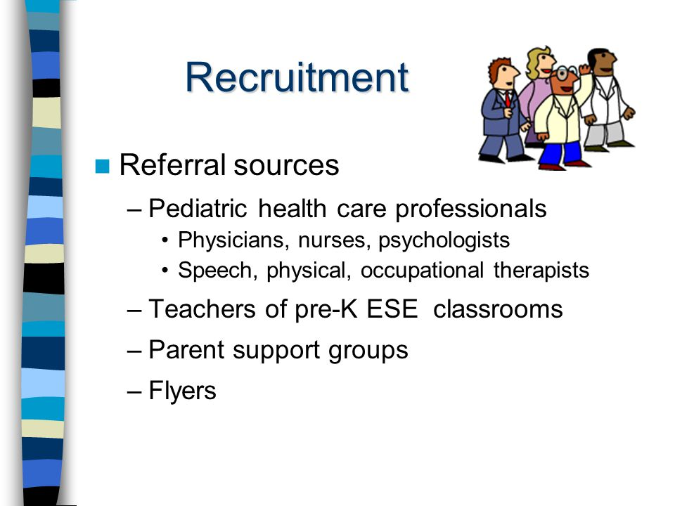 Recruitment Referral sources –Pediatric health care professionals Physicians, nurses, psychologists Speech, physical, occupational therapists –Teachers of pre-K ESE classrooms –Parent support groups –Flyers