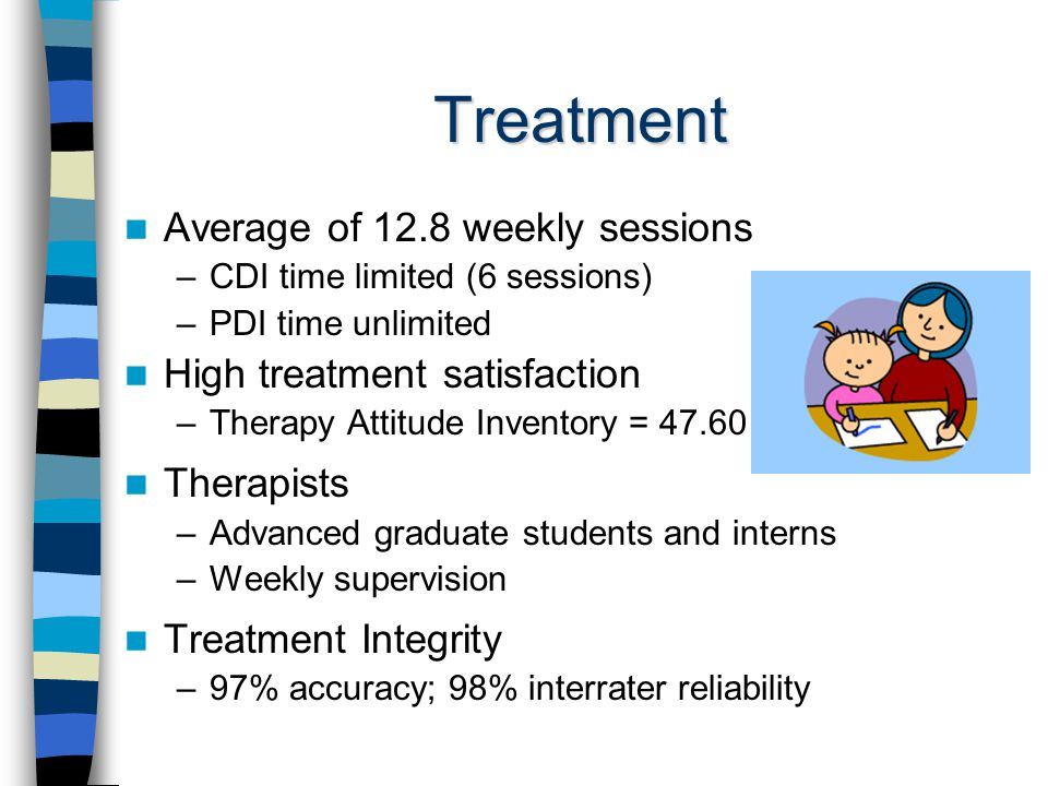 Treatment Average of 12.8 weekly sessions –CDI time limited (6 sessions) –PDI time unlimited High treatment satisfaction –Therapy Attitude Inventory = Therapists –Advanced graduate students and interns –Weekly supervision Treatment Integrity –97% accuracy; 98% interrater reliability
