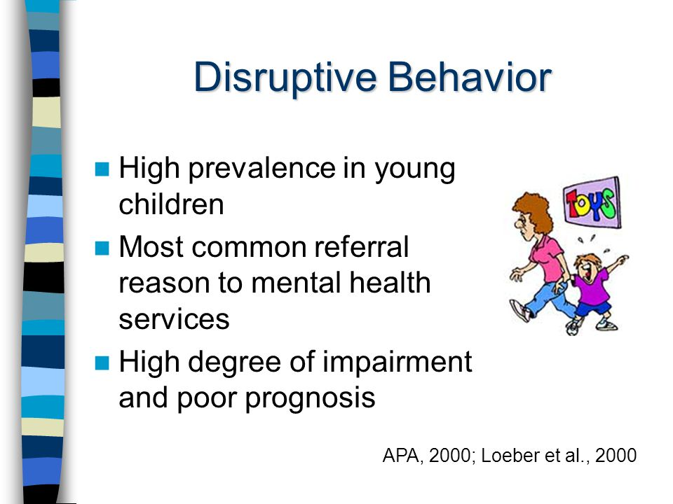 Disruptive Behavior High prevalence in young children Most common referral reason to mental health services High degree of impairment and poor prognosis APA, 2000; Loeber et al., 2000