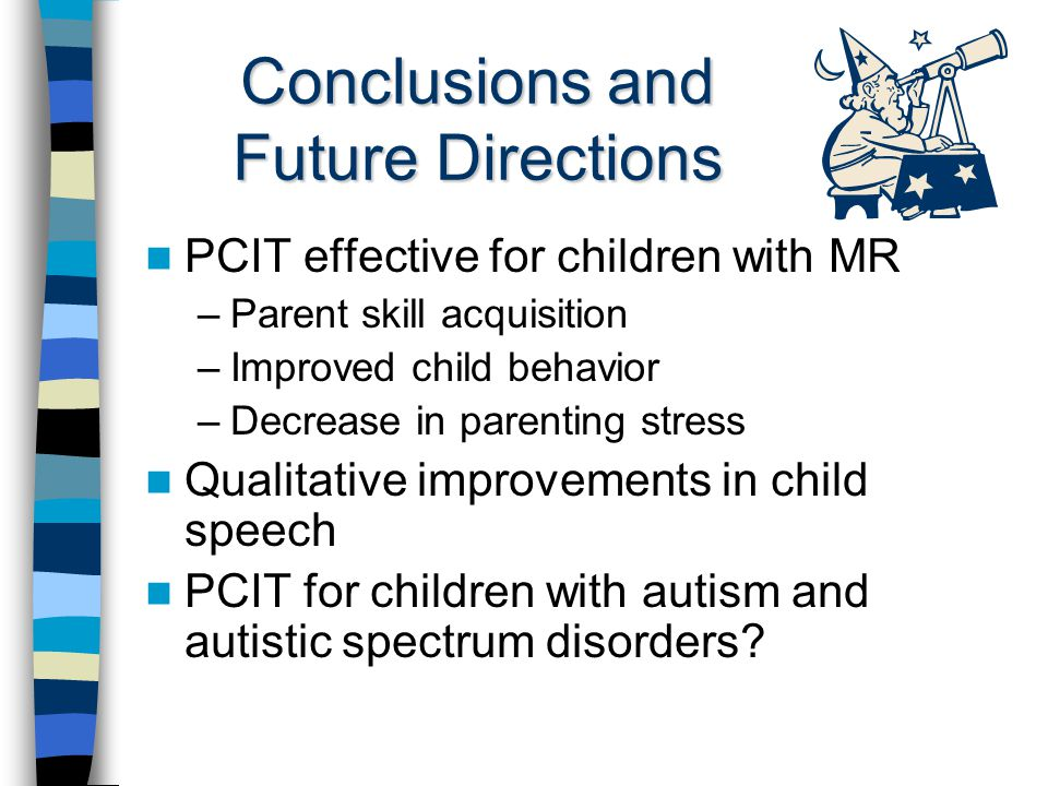 Conclusions and Future Directions PCIT effective for children with MR –Parent skill acquisition –Improved child behavior –Decrease in parenting stress Qualitative improvements in child speech PCIT for children with autism and autistic spectrum disorders