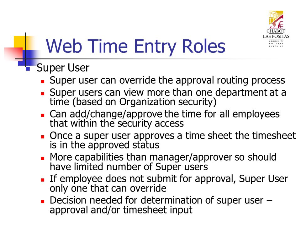 Web Time Entry Roles Super User Super user can override the approval routing process Super users can view more than one department at a time (based on Organization security) Can add/change/approve the time for all employees that within the security access Once a super user approves a time sheet the timesheet is in the approved status More capabilities than manager/approver so should have limited number of Super users If employee does not submit for approval, Super User only one that can override Decision needed for determination of super user – approval and/or timesheet input
