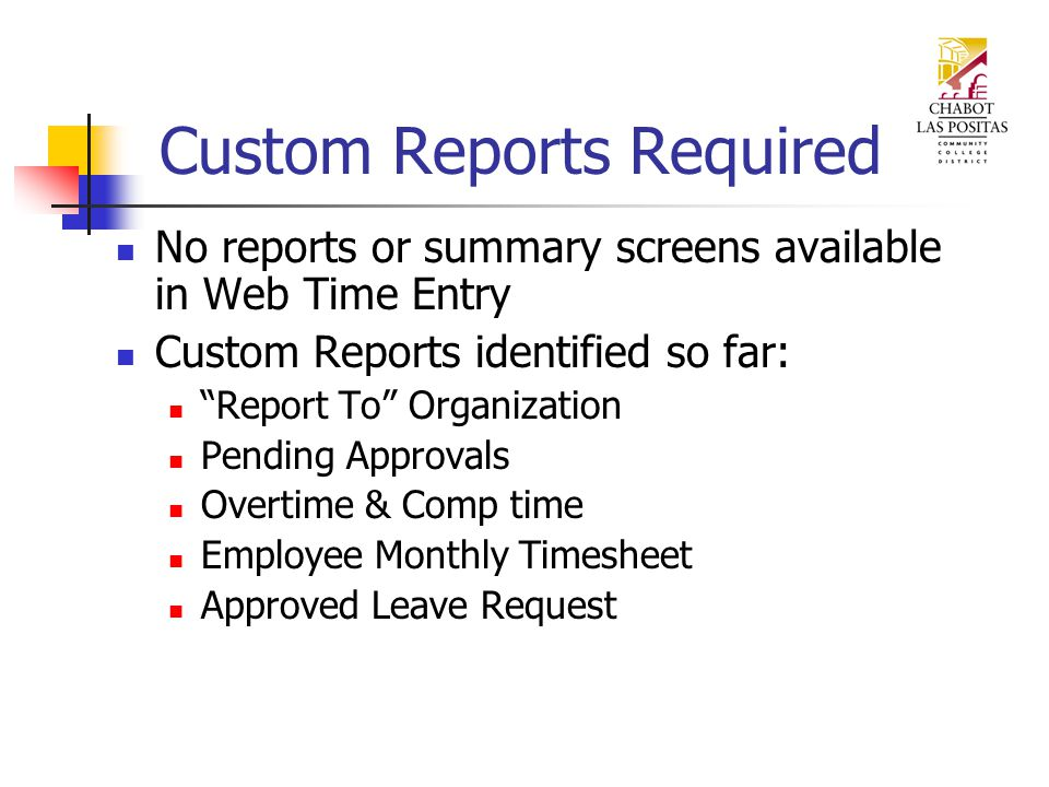 Custom Reports Required No reports or summary screens available in Web Time Entry Custom Reports identified so far: Report To Organization Pending Approvals Overtime & Comp time Employee Monthly Timesheet Approved Leave Request