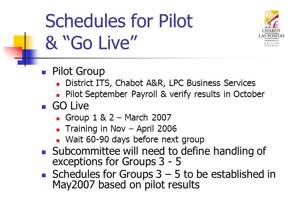 Schedules for Pilot & Go Live Pilot Group District ITS, Chabot A&R, LPC Business Services Pilot September Payroll & verify results in October GO Live Group 1 & 2 – March 2007 Training in Nov – April 2006 Wait days before next group Subcommittee will need to define handling of exceptions for Groups Schedules for Groups 3 – 5 to be established in May2007 based on pilot results