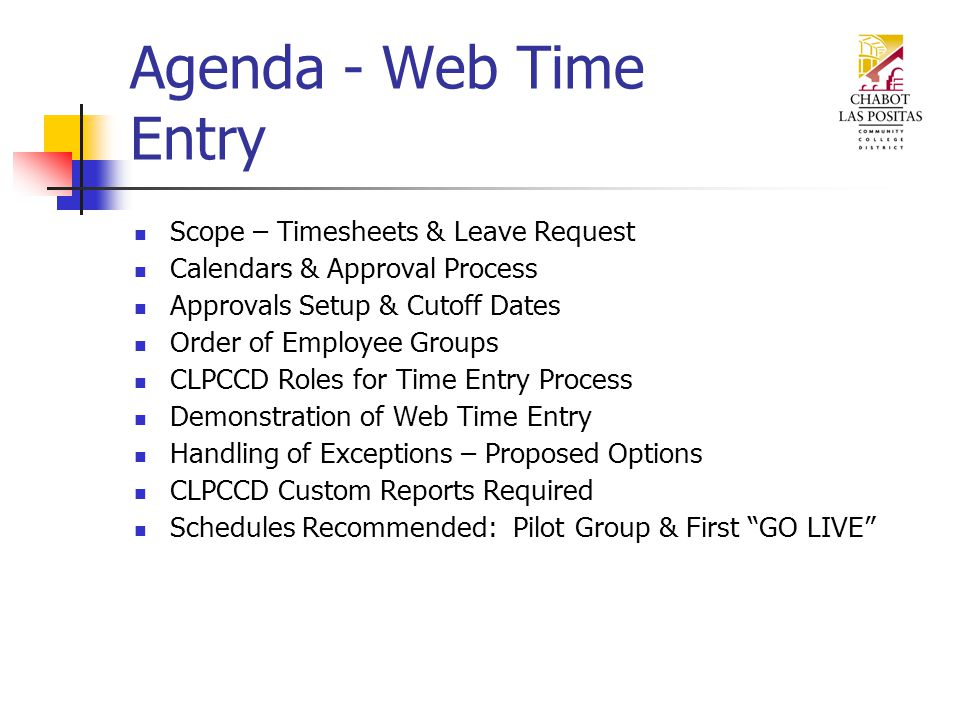 Agenda - Web Time Entry Scope – Timesheets & Leave Request Calendars & Approval Process Approvals Setup & Cutoff Dates Order of Employee Groups CLPCCD Roles for Time Entry Process Demonstration of Web Time Entry Handling of Exceptions – Proposed Options CLPCCD Custom Reports Required Schedules Recommended: Pilot Group & First GO LIVE
