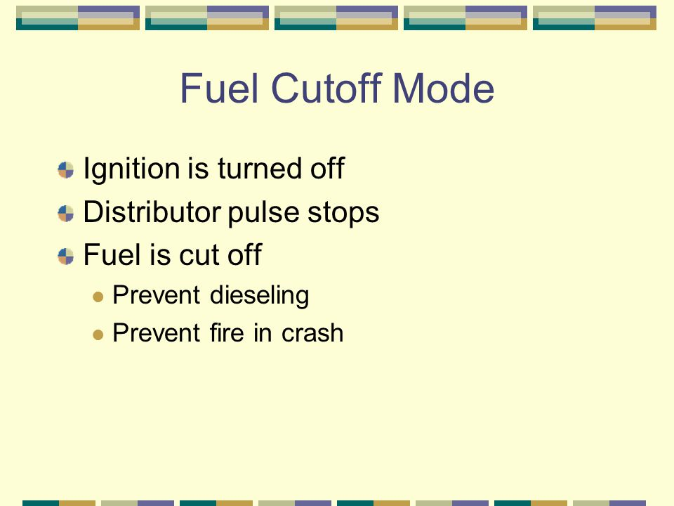 Fuel Cutoff Mode Ignition is turned off Distributor pulse stops Fuel is cut off Prevent dieseling Prevent fire in crash