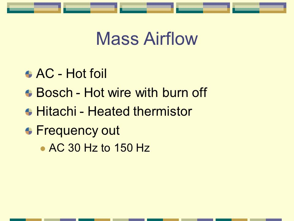 Mass Airflow AC - Hot foil Bosch - Hot wire with burn off Hitachi - Heated thermistor Frequency out AC 30 Hz to 150 Hz