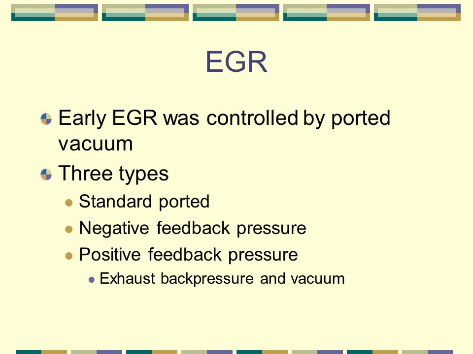 EGR Early EGR was controlled by ported vacuum Three types Standard ported Negative feedback pressure Positive feedback pressure Exhaust backpressure and vacuum