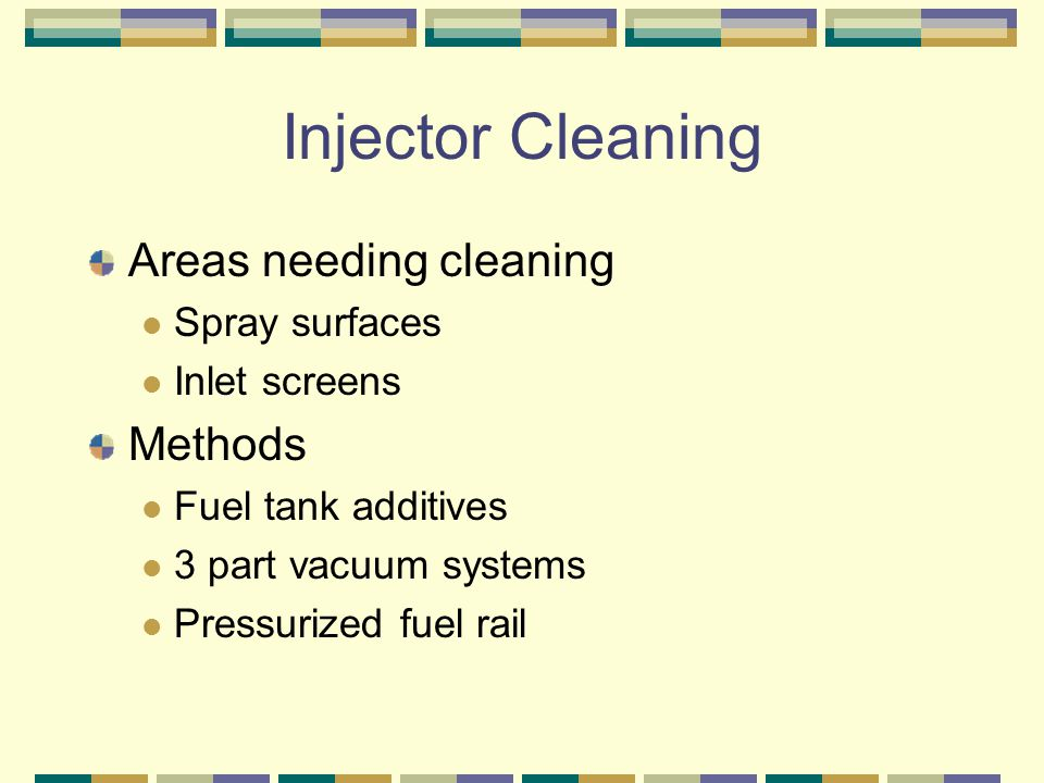 Injector Cleaning Areas needing cleaning Spray surfaces Inlet screens Methods Fuel tank additives 3 part vacuum systems Pressurized fuel rail