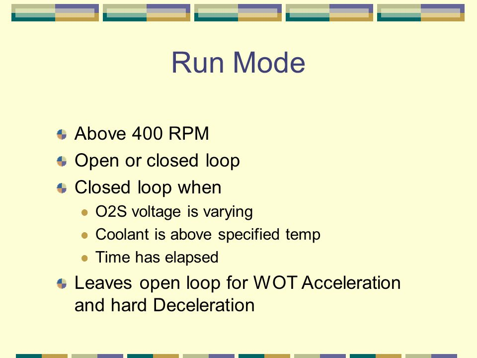 Run Mode Above 400 RPM Open or closed loop Closed loop when O2S voltage is varying Coolant is above specified temp Time has elapsed Leaves open loop for WOT Acceleration and hard Deceleration