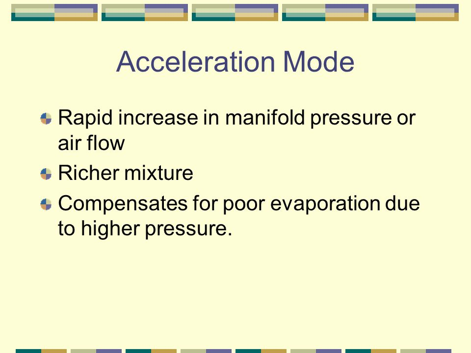Acceleration Mode Rapid increase in manifold pressure or air flow Richer mixture Compensates for poor evaporation due to higher pressure.