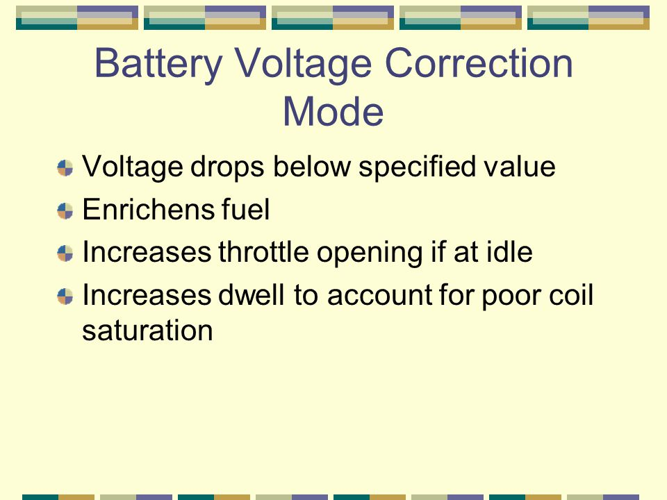 Battery Voltage Correction Mode Voltage drops below specified value Enrichens fuel Increases throttle opening if at idle Increases dwell to account for poor coil saturation