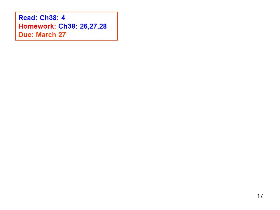 17 Read: Ch38: 4 Homework: Ch38: 26,27,28 Due: March 27