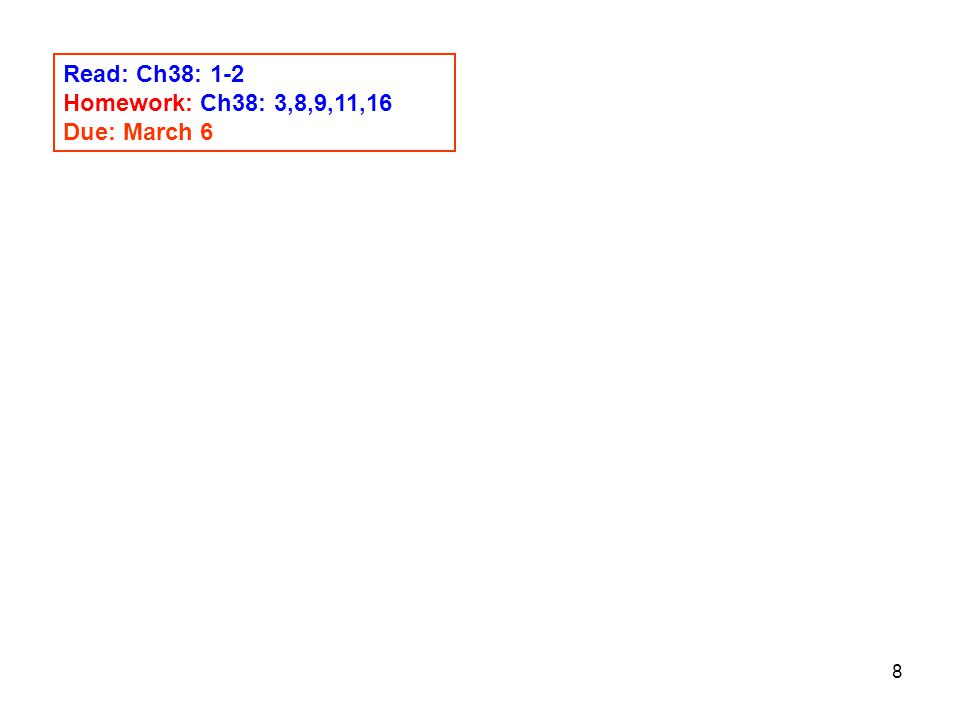 8 Read: Ch38: 1-2 Homework: Ch38: 3,8,9,11,16 Due: March 6